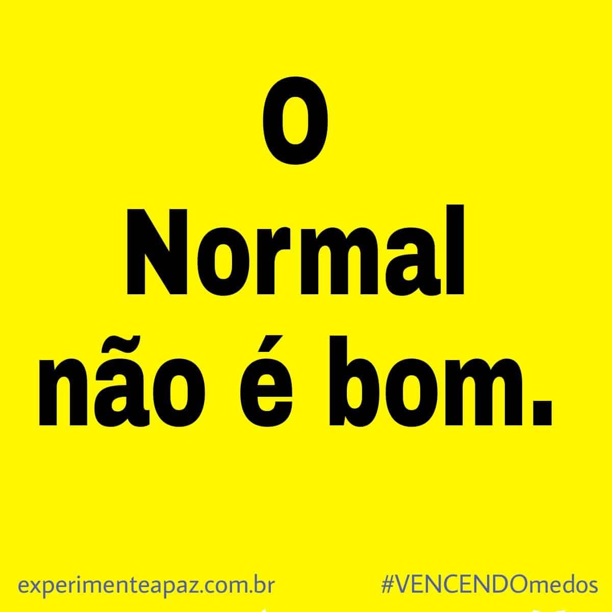 O Normal Não é Bom. Saia da Normalidade.