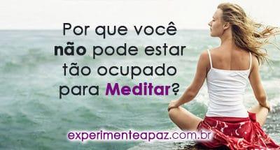 Por que você não pode estar tão ocupado para Meditar?